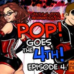 PoP! Goes The 4th:  Episode 4!